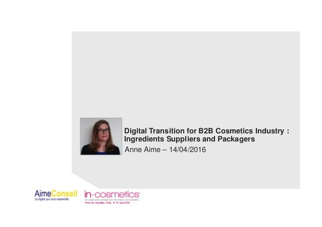Digital Transition for B2B Cosmetics Industry : Ingredients Suppliers and Packagers Anne Aime – 14/04/2016