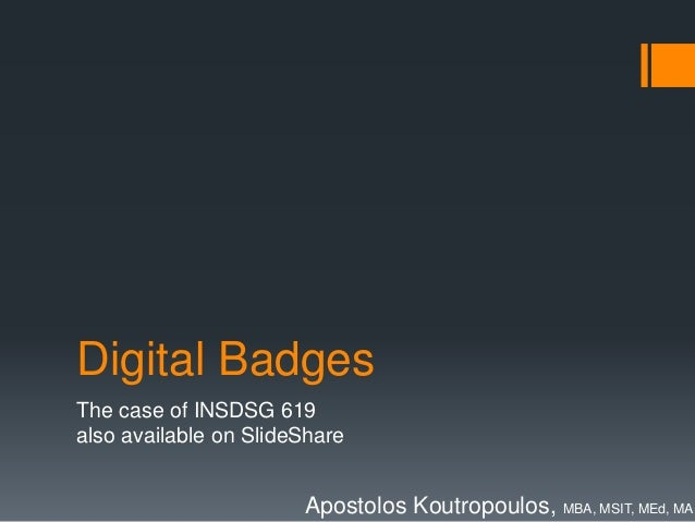 Digital Badges  The case of INSDSG 619  also available on SlideShare  Apostolos Koutropoulos, MBA, MSIT, MEd, MA