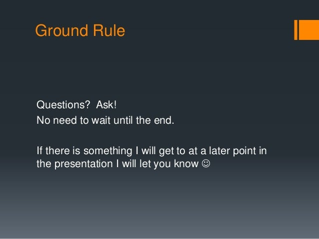 Ground Rule  Questions? Ask!  No need to wait until the end.  If there is something I will get to at a later point in  the...