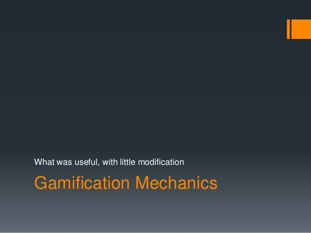 What was useful, with little modification  Gamification Mechanics