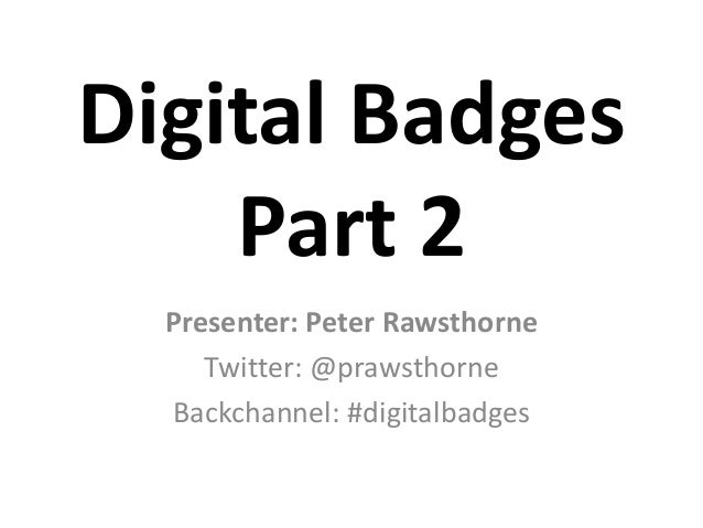 Digital Badges    Part 2  Presenter: Peter Rawsthorne     Twitter: @prawsthorne  Backchannel: #digitalbadges