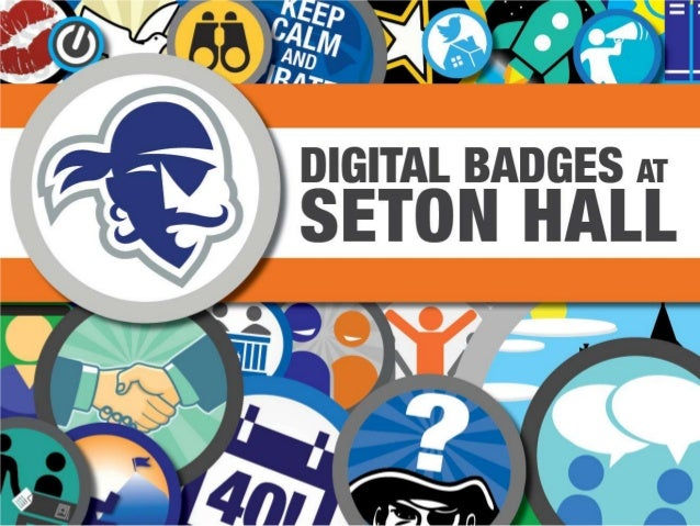 Digital Badges at Seton HallKey Concepts for Digital Badges• Transportability– multiple learning spaces– shifting time and...