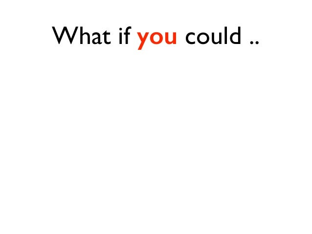 What if you could ..