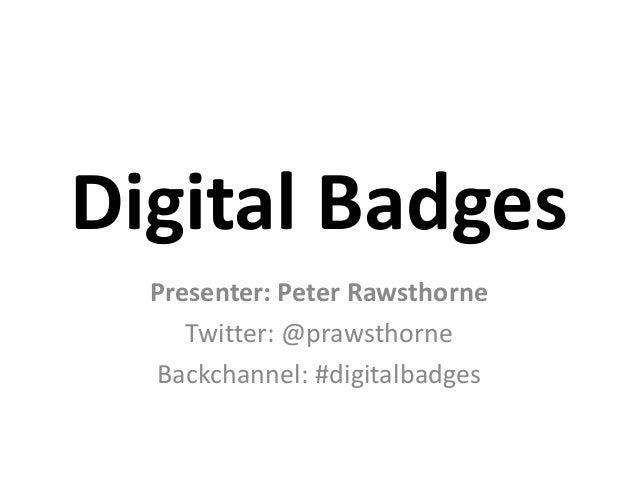 Digital Badges  Presenter: Peter Rawsthorne     Twitter: @prawsthorne  Backchannel: #digitalbadges