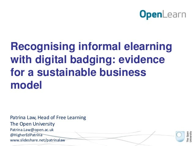 Recognising informal elearning with digital badging: evidence for a sustainable business model Patrina Law, Head of Free L...