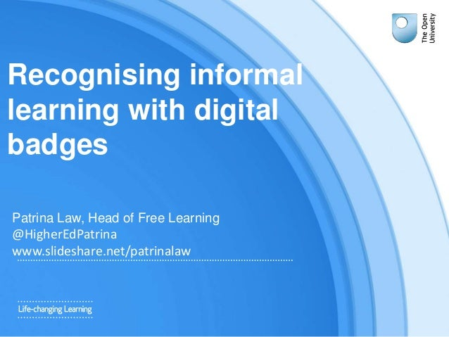 Recognising informal learning with digital badges Patrina Law, Head of Free Learning @HigherEdPatrina www.slideshare.net/p...