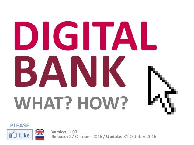DIGITAL BANKWHAT? HOW? Version: 1.03 Release: 27 October 2016 / Update: 31 October 2016 PLEASE