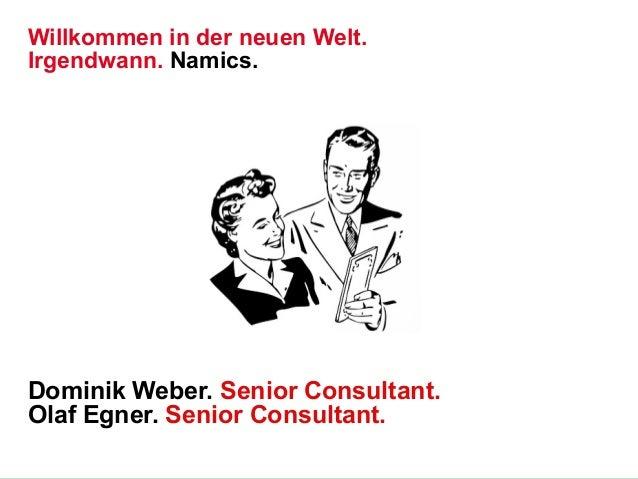 Willkommen in der neuen Welt. Irgendwann. Namics.  Dominik Weber. Senior Consultant. Olaf Egner. Senior Consultant. Vornam...