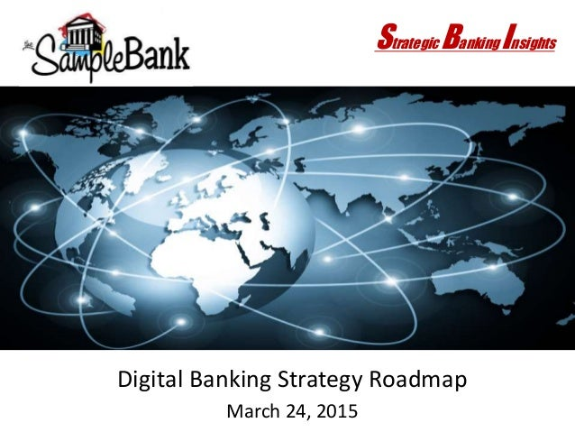 Digital Banking Strategy Roadmap March 24, 2015 Strategic Banking Insights