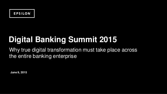 ©2014 Epsilon. Private & Confidential Why true digital transformation must take place across the entire banking enterprise...
