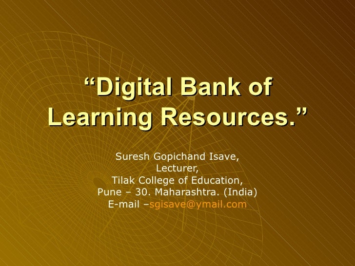 """ Digital Bank of Learning Resources."" Suresh Gopichand Isave, Lecturer, Tilak College of Education, Pune – 30.  Maharasht..."