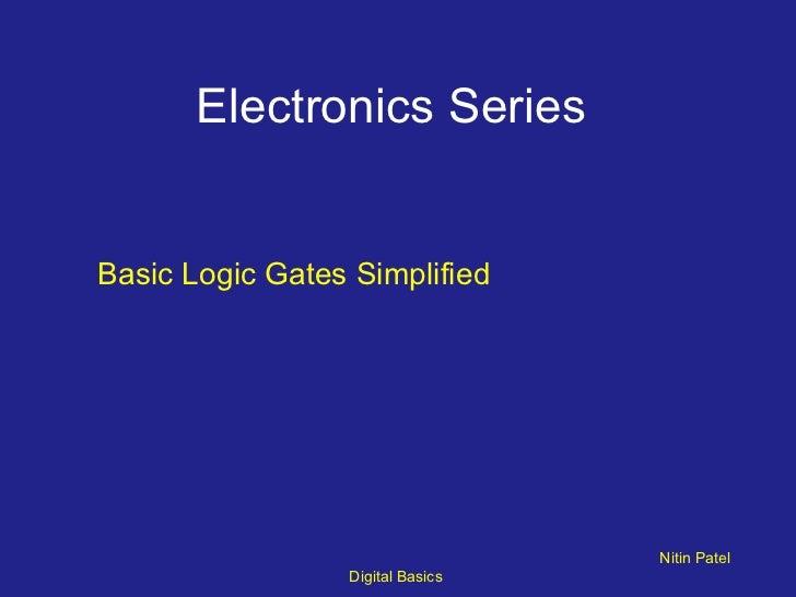 Electronics Series  <ul><li>Basic Logic Gates Simplified </li></ul>Nitin Patel  Digital Basics