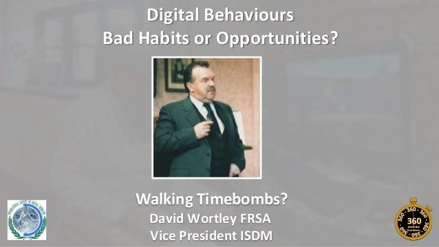 Digital Behaviours Bad Habits or Opportunities? Walking Timebombs? David Wortley FRSA Vice President ISDM