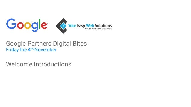 Google Partners Digital Bites Friday the 4th November Welcome Introductions