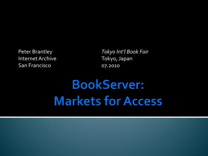 BookServer:Markets for Access<br />Peter Brantley			Tokyo Int'l Book Fair<br />Internet Archive			Tokyo, Japan<br />San Fr...