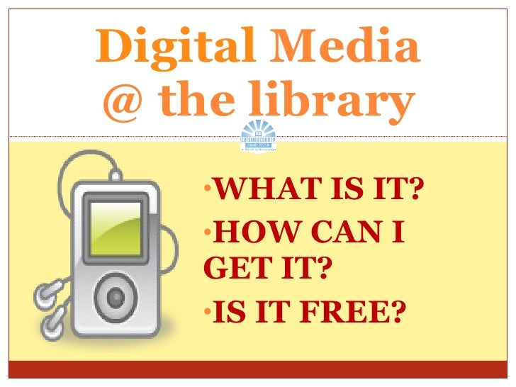 <ul><li>WHAT IS IT? </li></ul><ul><li>HOW CAN I  GET IT? </li></ul><ul><li>IS IT FREE? </li></ul>Digital  Media @ the libr...