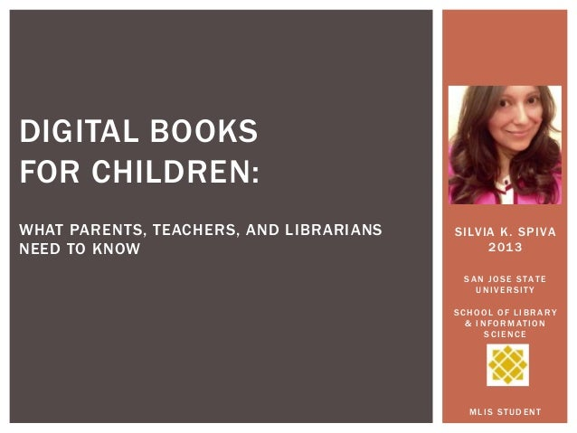 DIGITAL BOOKS FOR CHILDREN: WHAT PARENTS, TEACHERS, AND LIBRARIANS NEED TO KNOW  SILVIA K. SPIVA 2013 SAN JOSE STATE UNIVE...