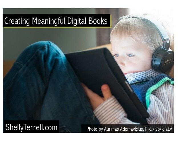 Creating Meaningful Digital Books  Photo by Aurimas Adomavicius, ShellyTerrell.com Flic.kr/p/igjaLV