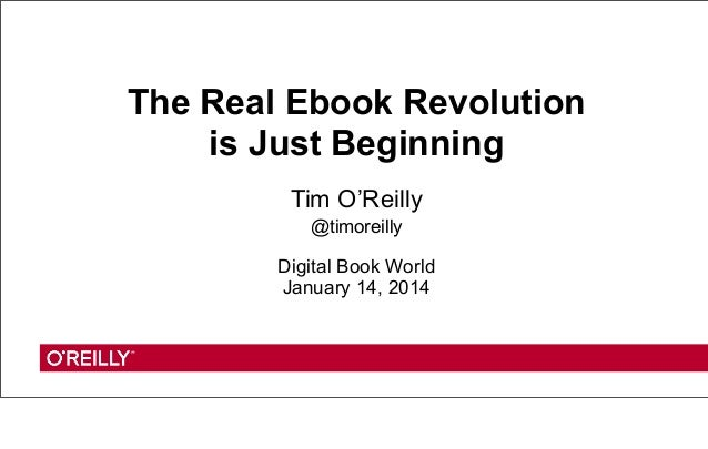 The Real Ebook Revolution is Just Beginning Tim O'Reilly @timoreilly  Digital Book World January 14, 2014