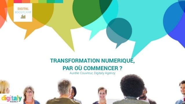 TRANSFORMATION NUMERIQUE, PAR OÙ COMMENCER ? Aurélie Couvreur, Digitaly Agency