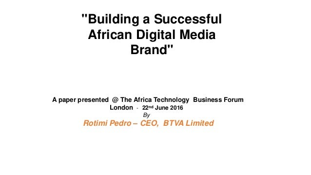 """""""Building a Successful African Digital Media Brand"""" A paper presented @ The Africa Technology Business Forum London - 22nd..."""
