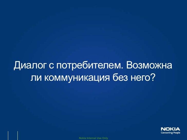 Диалог с потребителем. Возможна   ли коммуникация без него?            Nokia Internal Use Only