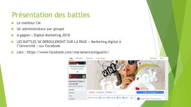 Présentation des battles  Le meilleur CM  Un administrateur par groupe  A gagner : Digital Marketing 2018  LES BATTLES...