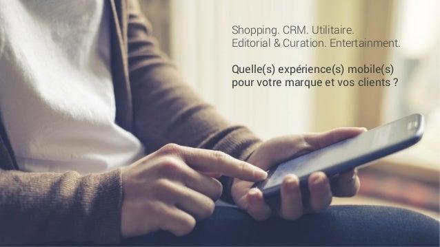 Shopping. CRM. Utilitaire.  Editorial & Curation. Entertainment.  Quelle(s) expérience(s) mobile(s) pour votre marque et v...