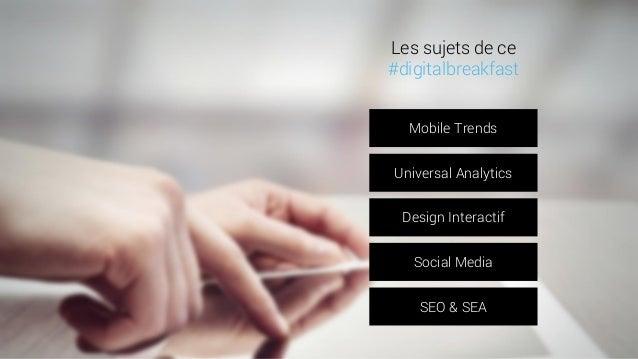 Mobile Trends  Universal Analytics  Design Interactif  Social Media  SEO & SEA  Les sujets de ce  #digitalbreakfast