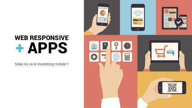 WEB RESPONSIVE  +APPS  Mais où va le marketing mobile ?