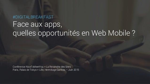 #DIGITALBREAKFAST Face aux apps, quelles opportunités en Web Mobile ? Conférence NiceToMeetYou + La Revanche des Sites Par...
