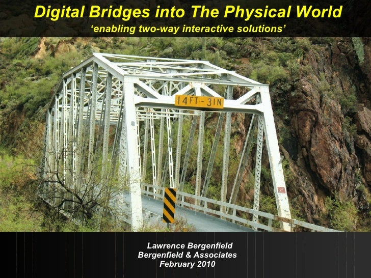 Lawrence Bergenfield Bergenfield & Associates February 2010 Digital Bridges into The Physical World ' enabling two-way int...