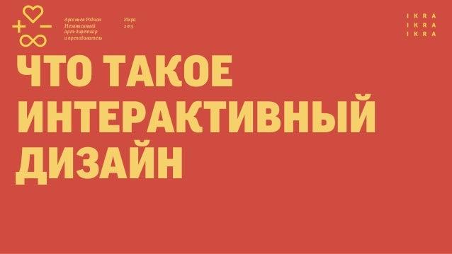 Икра 2015 Арсеньев Родион Независимый арт-диреткор и преподаватель что такое интерактивный дизайн