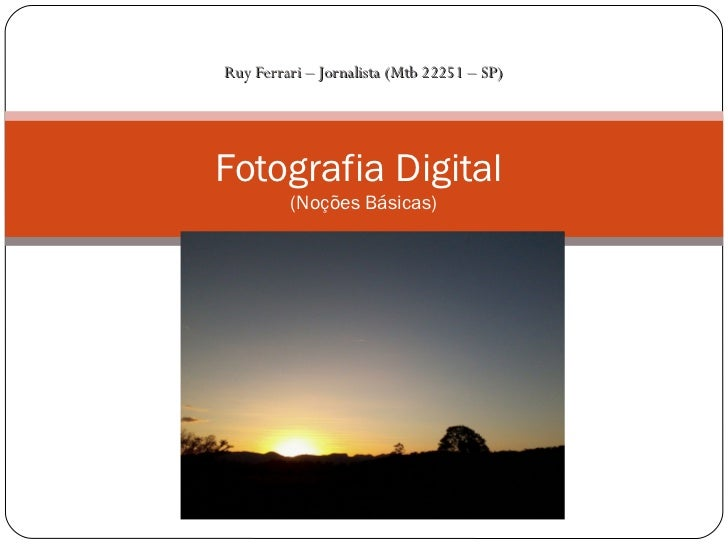 Ruy Ferrari – Jornalista (Mtb 22251 – SP)Fotografia Digital         (Noções Básicas)