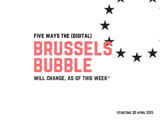 five ways the (digital) will change, as of this week* brussels bubble *starting 20 april 2015