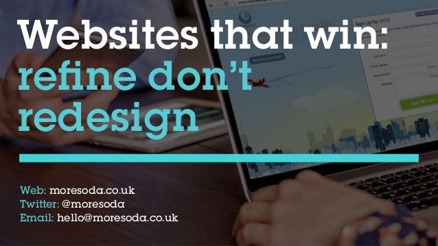 Websites that win: refine don't  redesign Web: moresoda.co.uk Twitter: @moresoda Email: hello@moresoda.co.uk