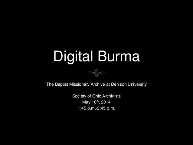 Digital Burma The Baptist Missionary Archive at Denison University Society of Ohio Archivists May 16th, 2014 1:45 p.m.-2:4...
