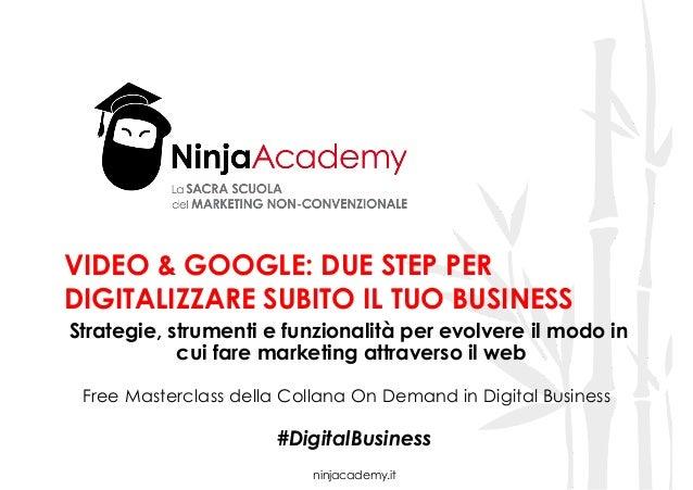 ninjacademy.it VIDEO & GOOGLE: DUE STEP PER DIGITALIZZARE SUBITO IL TUO BUSINESS Strategie, strumenti e funzionalità per e...