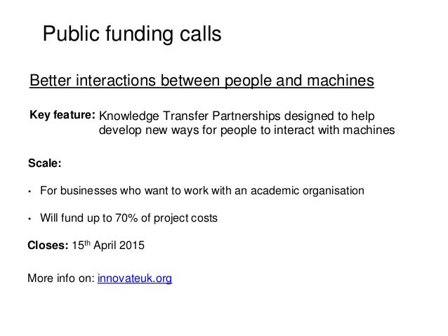 Public funding calls Key feature: Scale: • For businesses who want to work with an academic organisation • Will fund up to...