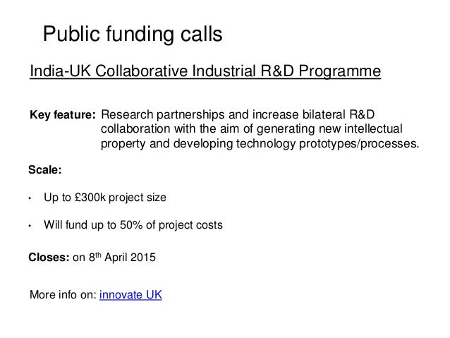 Public funding calls Key feature: Scale: • Up to £300k project size • Will fund up to 50% of project costs Closes: on 8th ...