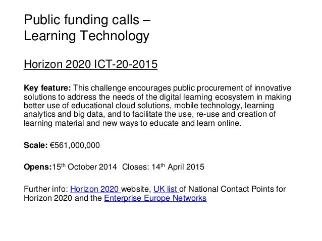 Public funding calls – Learning Technology Horizon 2020 ICT-20-2015 Key feature: This challenge encourages public procurem...