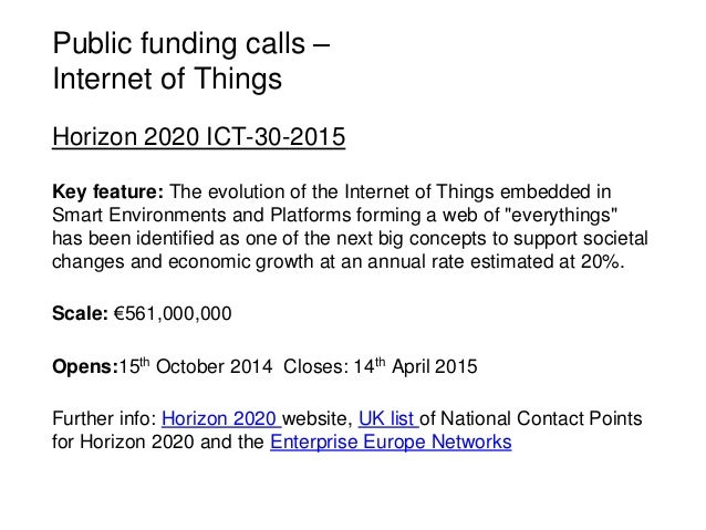 Public funding calls – Internet of Things Horizon 2020 ICT-30-2015 Key feature: The evolution of the Internet of Things em...
