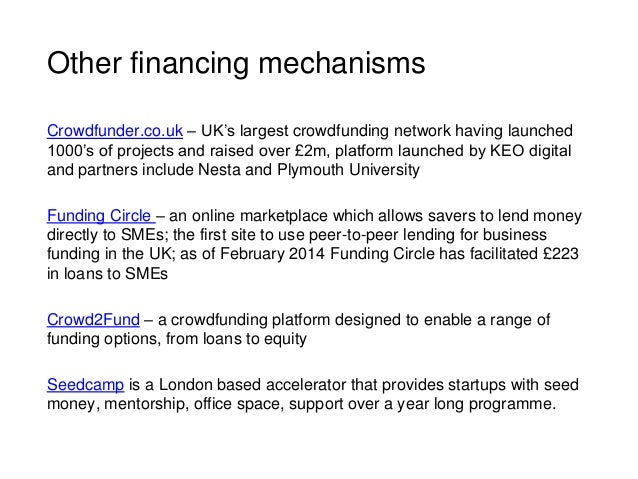 Other financing mechanisms Crowdfunder.co.uk – UK's largest crowdfunding network having launched 1000's of projects and ra...