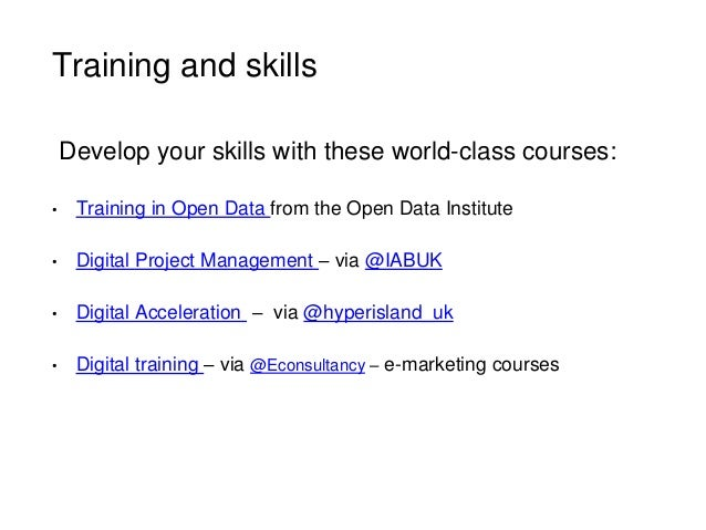 Training and skills • Training in Open Data from the Open Data Institute • Digital Project Management – via @IABUK • Digit...