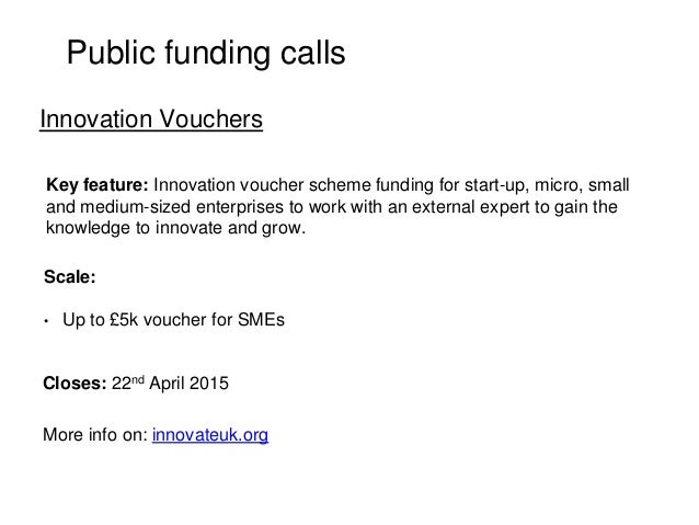Public funding calls Key feature: Innovation voucher scheme funding for start-up, micro, small and medium-sized enterprise...