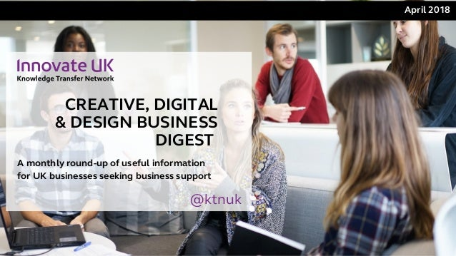CREATIVE, DIGITAL & DESIGN BUSINESS DIGEST April 2018 A monthly round-up of useful information for UK businesses seeking...