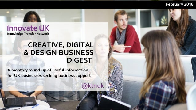 CREATIVE, DIGITAL & DESIGN BUSINESS DIGEST February2018 A monthly round-up of useful information for UK businesses seek...