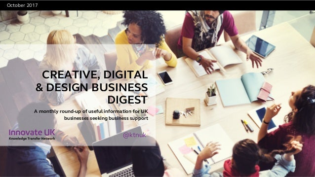 CREATIVE, DIGITAL & DESIGN BUSINESS DIGEST October 2017 A monthly round-up of useful information for UK businesses seekin...