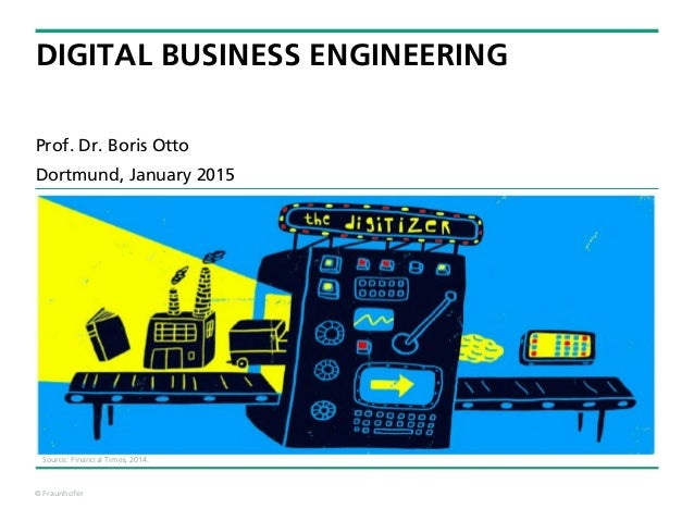© Fraunhofer DIGITAL BUSINESS ENGINEERING Prof. Dr. Boris Otto Dortmund, January 2015 Source: Financial Times, 2014.
