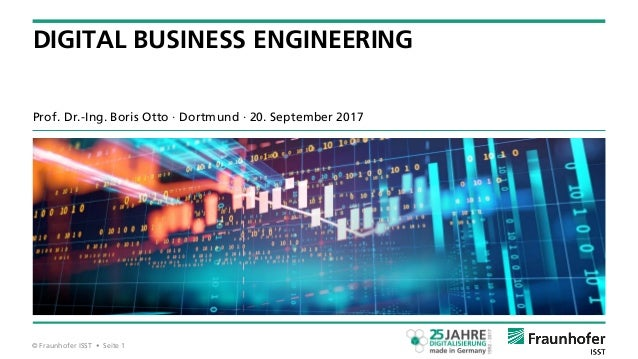 © Fraunhofer ISST • Seite 1 Prof. Dr.-Ing. Boris Otto ∙ Dortmund ∙ 20. September 2017 DIGITAL BUSINESS ENGINEERING